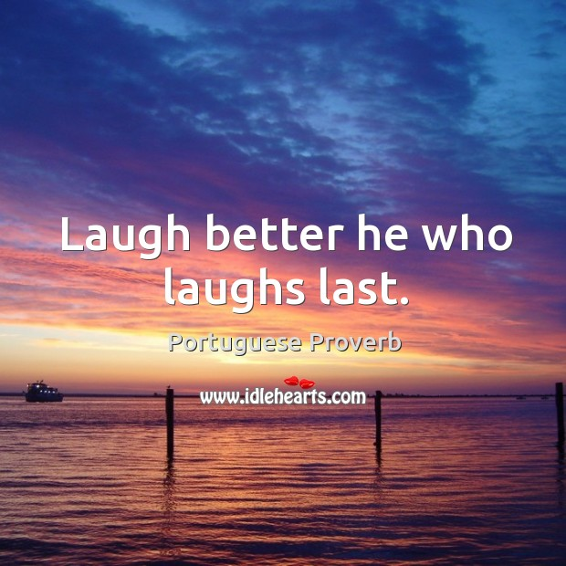 Laugh better he who laughs last. Portuguese Proverbs Image