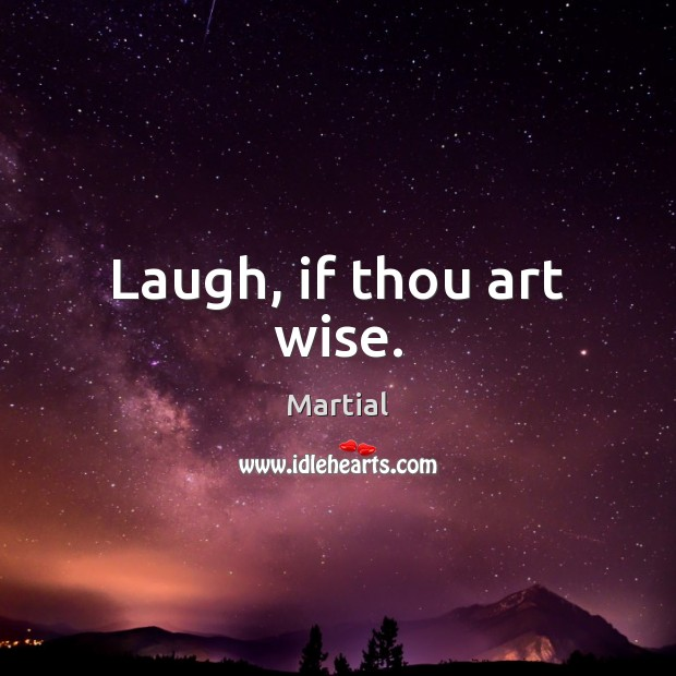 Laugh, if thou art wise. Martial Picture Quote