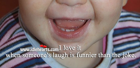 Image, I love it when someone's laugh is funnier than the joke.