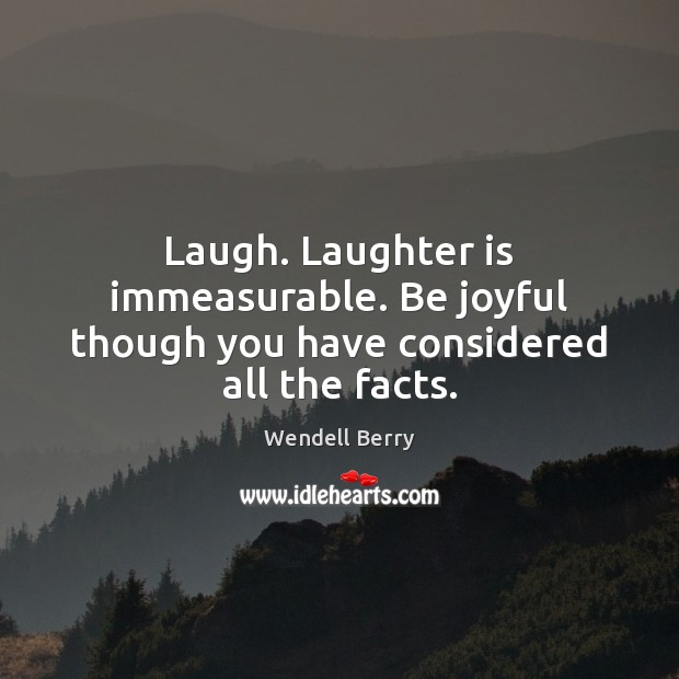 Image, Laugh. Laughter is immeasurable. Be joyful though you have considered all the facts.