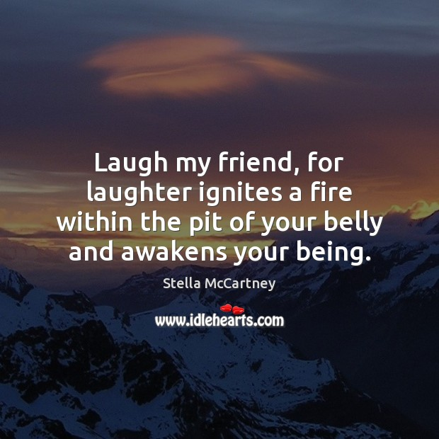 Laugh my friend, for laughter ignites a fire within the pit of Stella McCartney Picture Quote