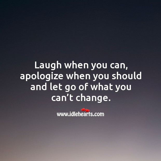 Laugh when you can, apologize when you should and let go of what you can't change. Image