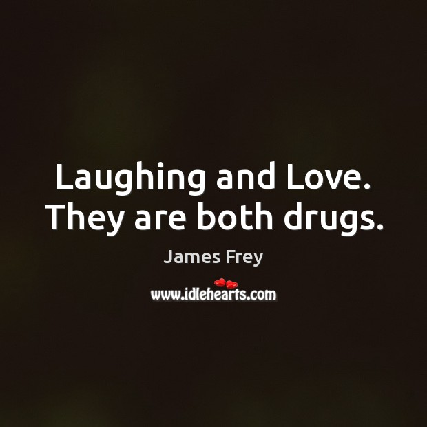 Laughing and Love. They are both drugs. James Frey Picture Quote
