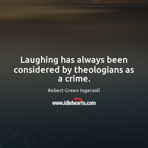 Laughing has always been considered by theologians as a crime. Robert Green Ingersoll Picture Quote