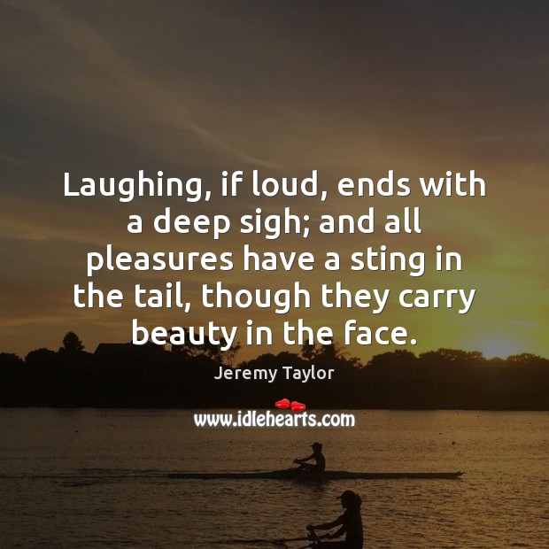 Laughing, if loud, ends with a deep sigh; and all pleasures have Jeremy Taylor Picture Quote