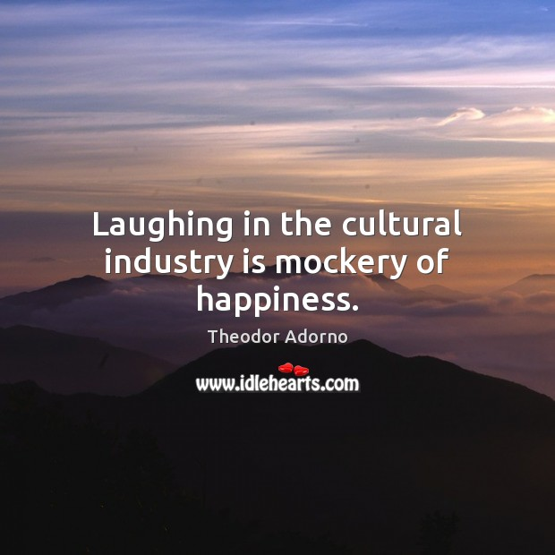 Laughing in the cultural industry is mockery of happiness. Image