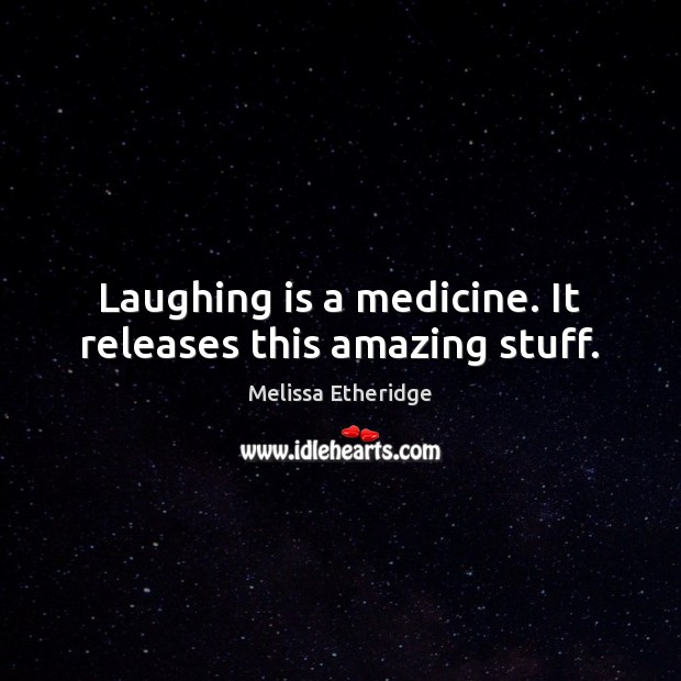 Laughing is a medicine. It releases this amazing stuff. Melissa Etheridge Picture Quote