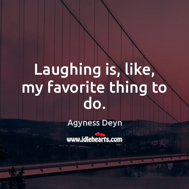 Image, Laughing is, like, my favorite thing to do.