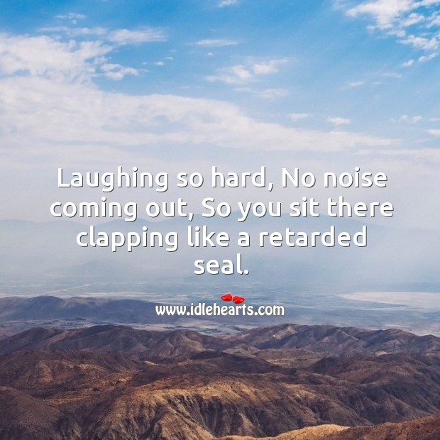 Laughing so hard, no noise coming out, so you sit there clapping like a retarded seal. Image