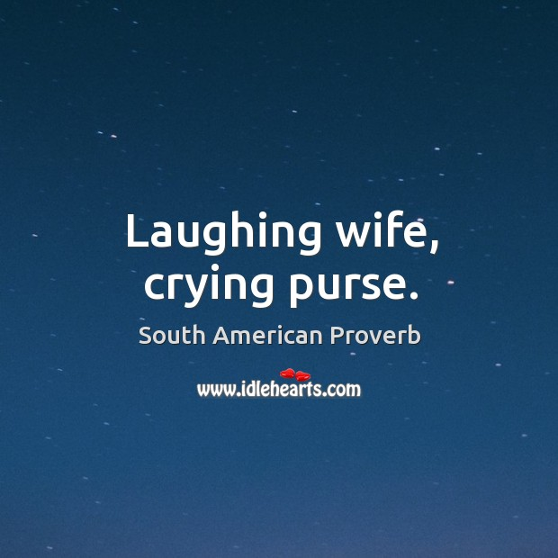 Laughing wife, crying purse. South American Proverbs Image