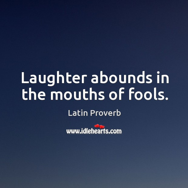 Image, Laughter abounds in the mouths of fools.