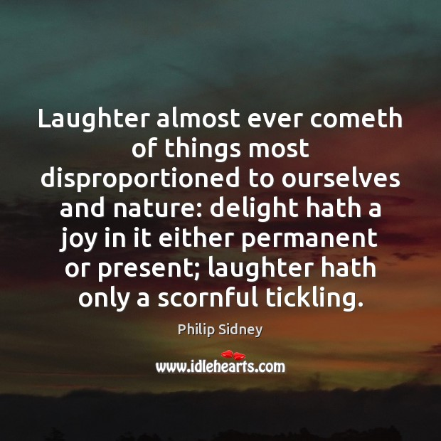 Laughter almost ever cometh of things most disproportioned to ourselves and nature: Philip Sidney Picture Quote