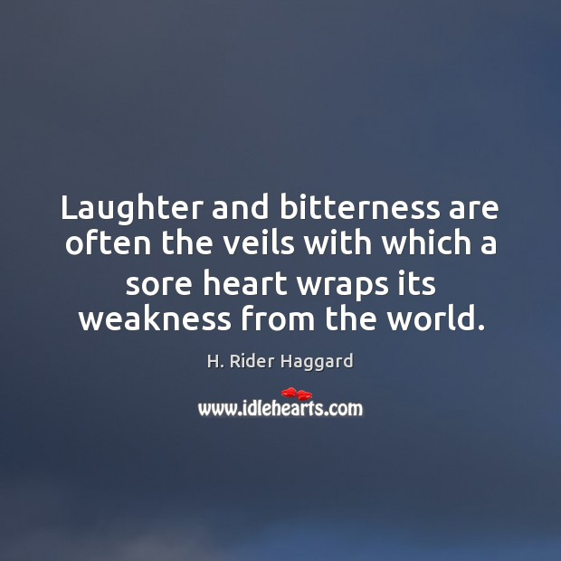 Laughter and bitterness are often the veils with which a sore heart H. Rider Haggard Picture Quote