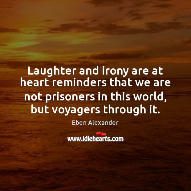 Laughter and irony are at heart reminders that we are not prisoners Eben Alexander Picture Quote