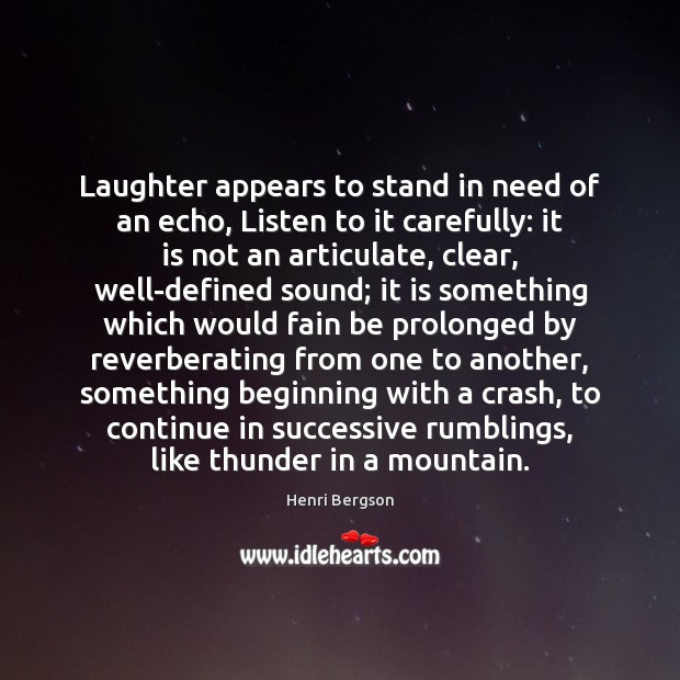 Laughter appears to stand in need of an echo, Listen to it Henri Bergson Picture Quote