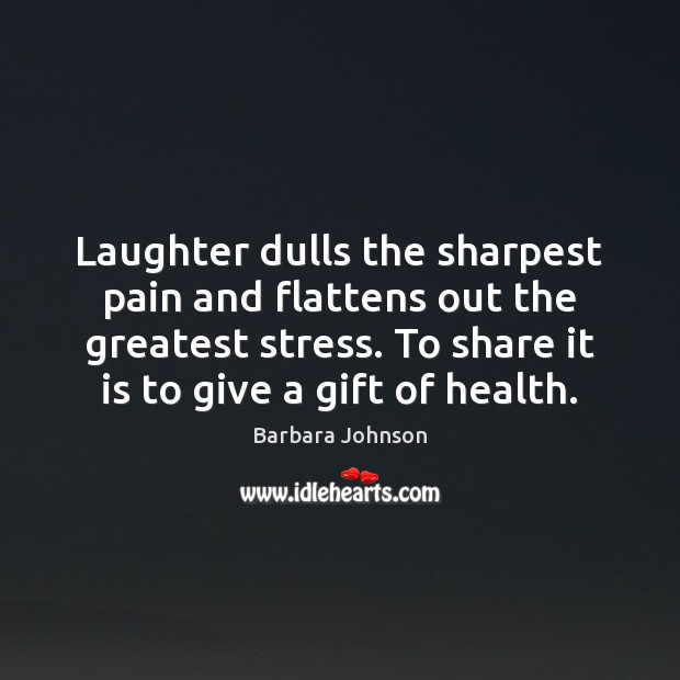 Laughter dulls the sharpest pain and flattens out the greatest stress. To Barbara Johnson Picture Quote