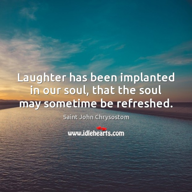Laughter has been implanted in our soul, that the soul may sometime be refreshed. Image