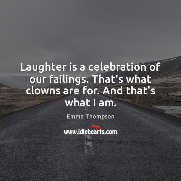 Laughter is a celebration of our failings. That's what clowns are for. Image