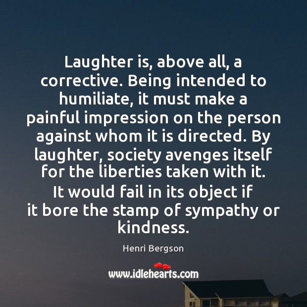 Laughter is, above all, a corrective. Being intended to humiliate, it must Henri Bergson Picture Quote
