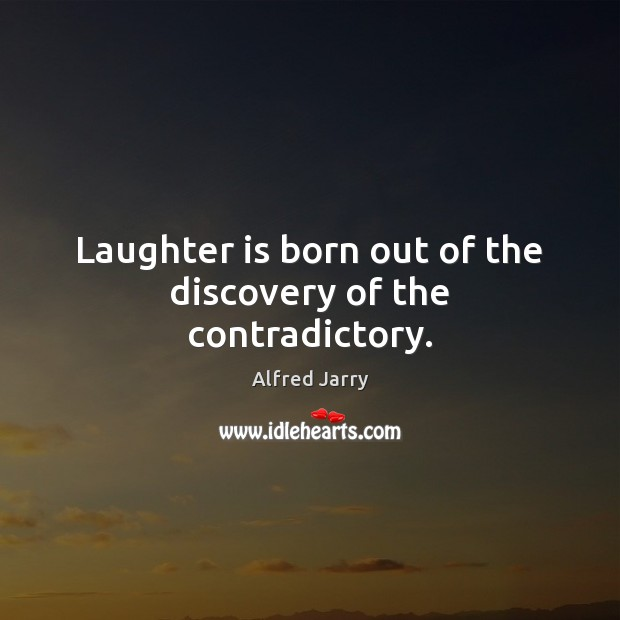Laughter is born out of the discovery of the contradictory. Image