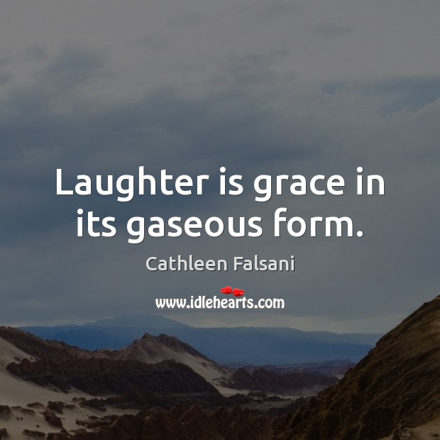 Laughter is grace in its gaseous form. Cathleen Falsani Picture Quote