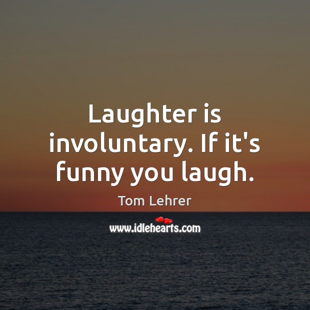Laughter is involuntary. If it's funny you laugh. Tom Lehrer Picture Quote