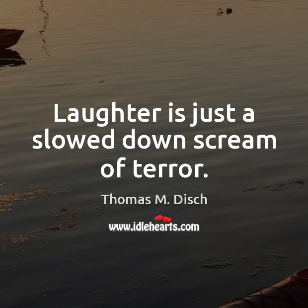 Laughter is just a slowed down scream of terror. Image
