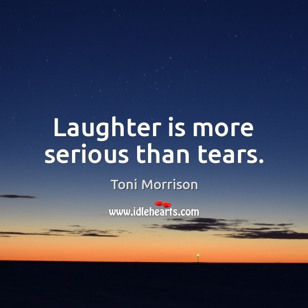 Laughter is more serious than tears. Toni Morrison Picture Quote