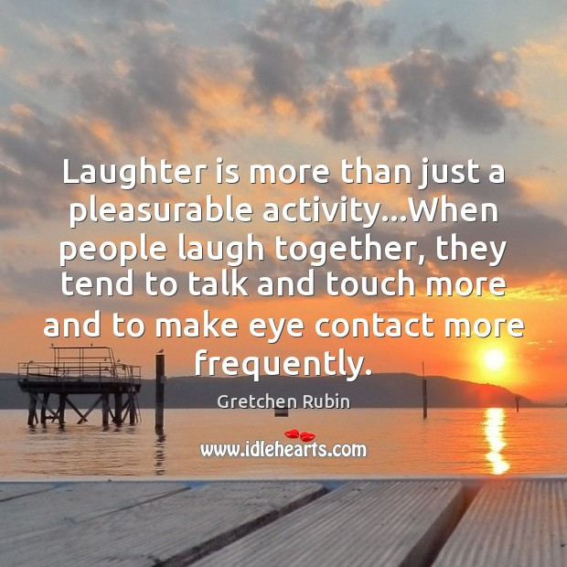 Laughter is more than just a pleasurable activity…When people laugh together, Gretchen Rubin Picture Quote