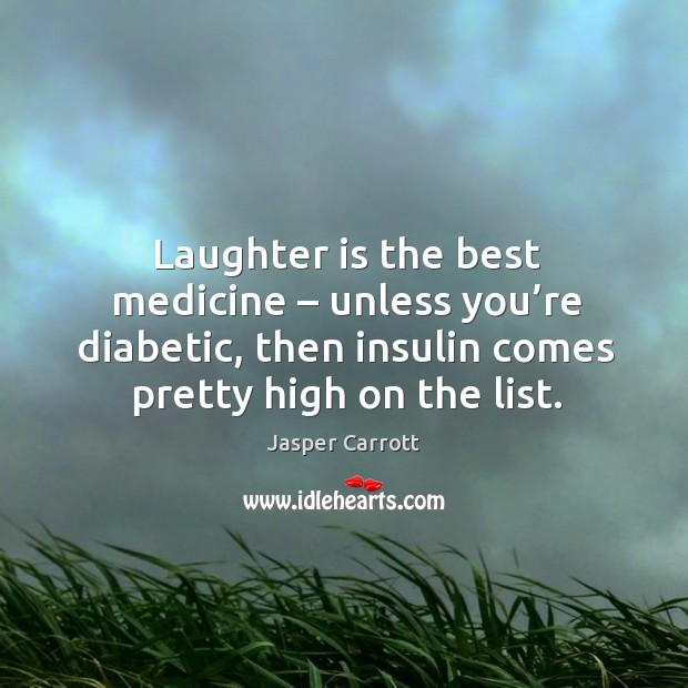 Laughter is the best medicine – unless you're diabetic, then insulin comes pretty high on the list. Image