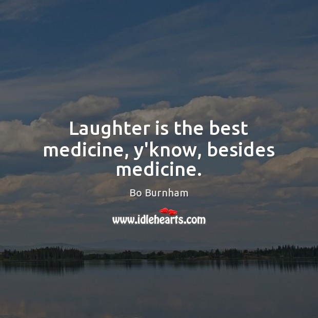 Laughter is the best medicine, y'know, besides medicine. Bo Burnham Picture Quote