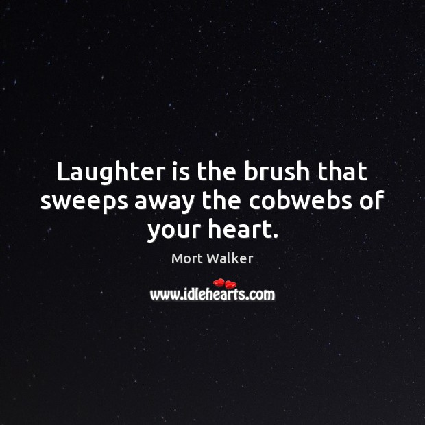 Laughter is the brush that sweeps away the cobwebs of your heart. Laughter Quotes Image