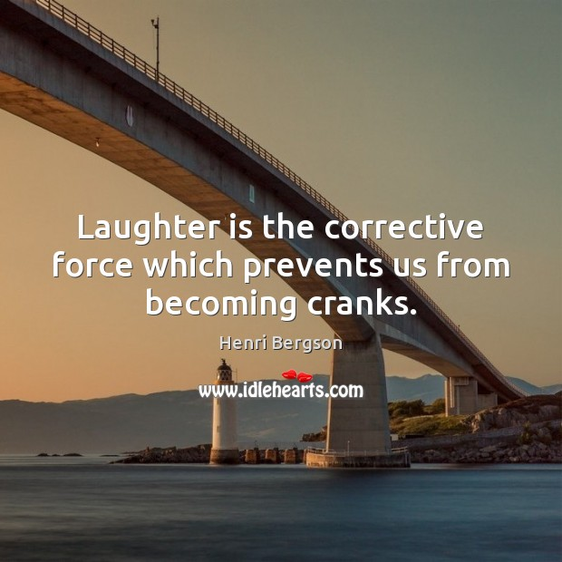 Laughter is the corrective force which prevents us from becoming cranks. Henri Bergson Picture Quote