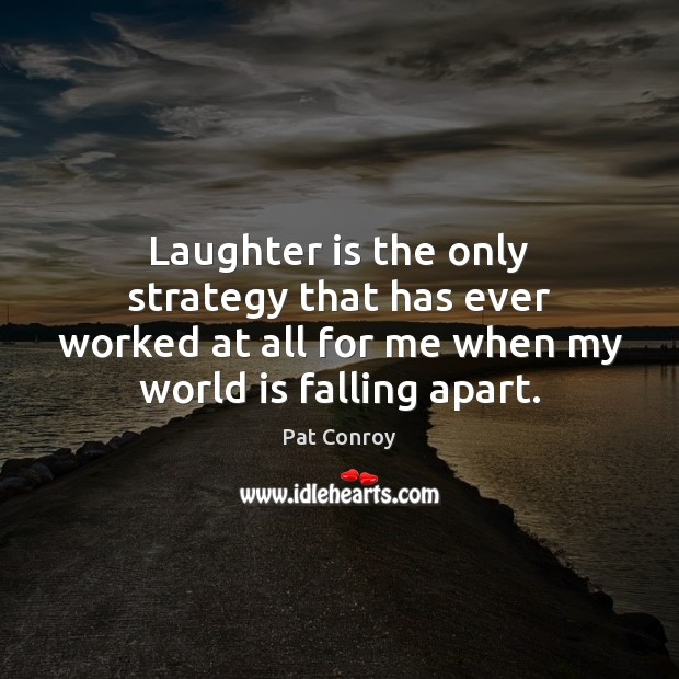 Laughter is the only strategy that has ever worked at all for Pat Conroy Picture Quote