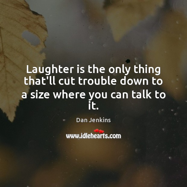 Laughter is the only thing that'll cut trouble down to a size where you can talk to it. Dan Jenkins Picture Quote