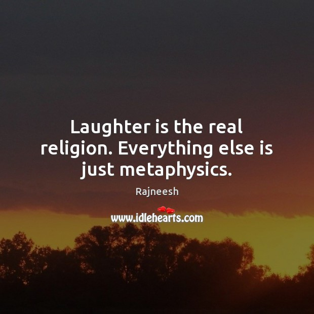 Image, Laughter is the real religion. Everything else is just metaphysics.