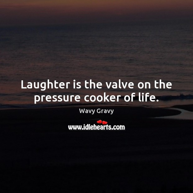 Laughter is the valve on the pressure cooker of life. Wavy Gravy Picture Quote