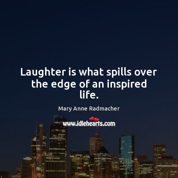 Laughter is what spills over the edge of an inspired life. Mary Anne Radmacher Picture Quote
