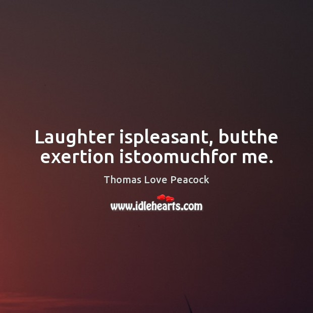 Laughter ispleasant, butthe exertion istoomuchfor me. Image