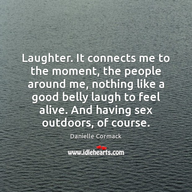 Laughter. It connects me to the moment, the people around me, nothing Laughter Quotes Image