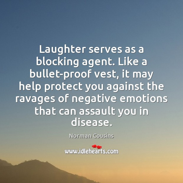 Laughter serves as a blocking agent. Like a bullet-proof vest, it may Norman Cousins Picture Quote
