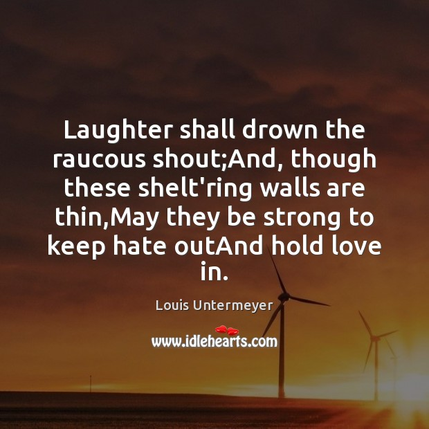 Laughter shall drown the raucous shout;And, though these shelt'ring walls are Image