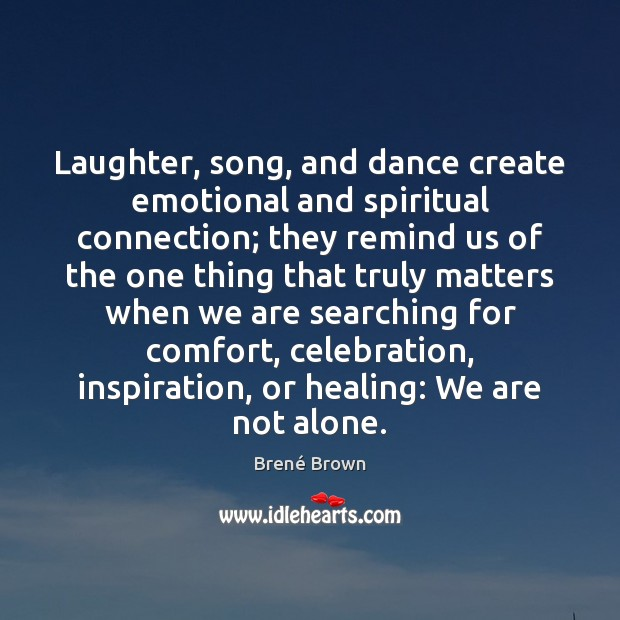 Image, Laughter, song, and dance create emotional and spiritual connection; they remind us