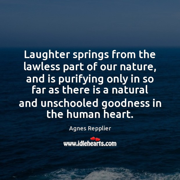 Laughter springs from the lawless part of our nature, and is purifying Agnes Repplier Picture Quote