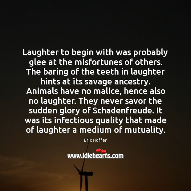 Laughter to begin with was probably glee at the misfortunes of others. Eric Hoffer Picture Quote