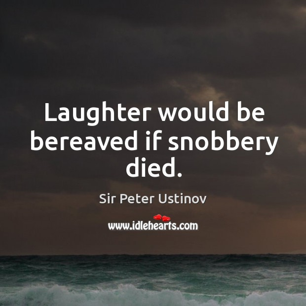 Laughter would be bereaved if snobbery died. Sir Peter Ustinov Picture Quote