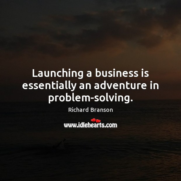 Launching a business is essentially an adventure in problem-solving. Richard Branson Picture Quote