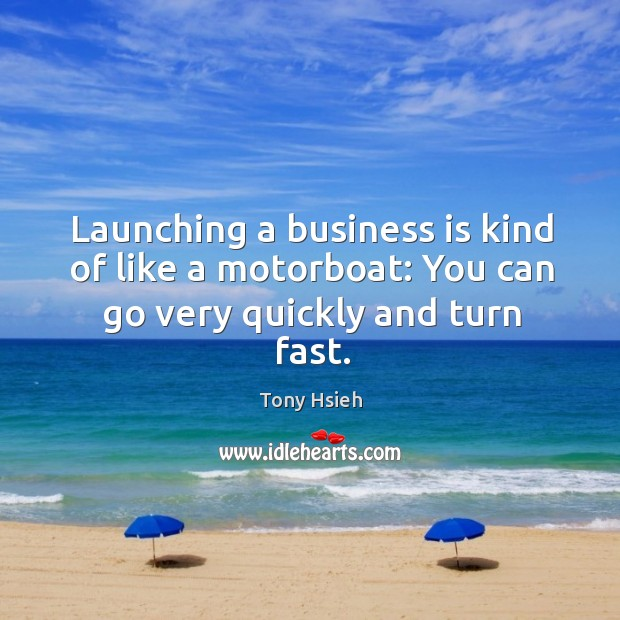Launching a business is kind of like a motorboat: You can go very quickly and turn fast. Tony Hsieh Picture Quote