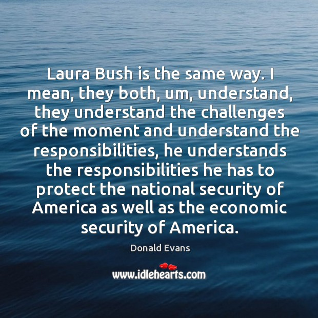 Laura bush is the same way. I mean, they both, um, understand, they understand the challenges Donald Evans Picture Quote