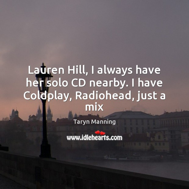 Lauren Hill, I always have her solo CD nearby. I have Coldplay, Radiohead, just a mix Taryn Manning Picture Quote